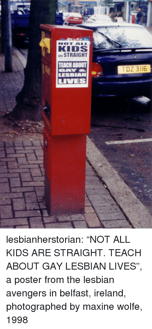 """Maxine: NOT ALL  KIDS  ARE STRAIGHT  TEACH ABOUT  LESBIAN  TDZ 3116 lesbianherstorian: """"NOT ALL KIDS ARE STRAIGHT. TEACH ABOUT GAY  LESBIAN LIVES"""", a poster from the lesbian avengers in belfast, ireland, photographed by maxine wolfe, 1998"""