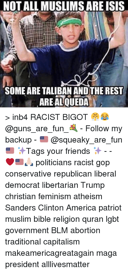 Bigotism: NOT ALL MUSLIMS ARE ISIS  SOME ARE TALIBAN ANDTHE REST  AREAL QUEDA > inb4 RACIST BIGOT 😤😂 @guns_are_fun_💐 - Follow my backup - 🇺🇸 @squeaky_are_fun 🇺🇸 ✨Tags your friends ✨ - - ❤️🇺🇸🙏🏻 politicians racist gop conservative republican liberal democrat libertarian Trump christian feminism atheism Sanders Clinton America patriot muslim bible religion quran lgbt government BLM abortion traditional capitalism makeamericagreatagain maga president alllivesmatter