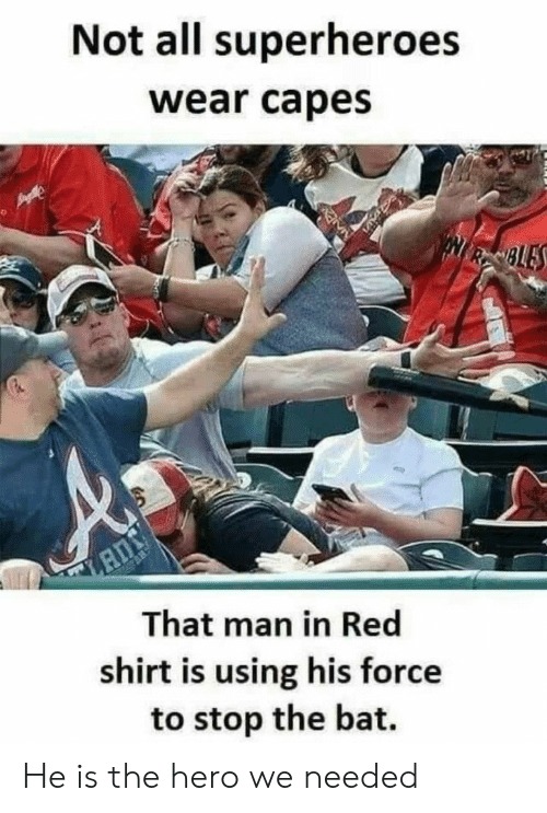 superheroes: Not all superheroes  wear capes  NRSBLES  That man in Red  shirt is using his force  to stop the bat. He is the hero we needed
