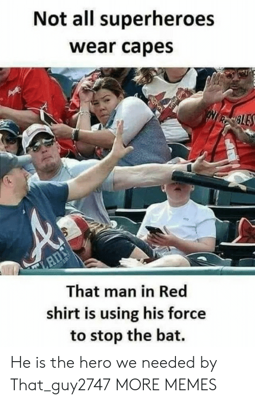 superheroes: Not all superheroes  wear capes  NRSBLES  That man in Red  shirt is using his force  to stop the bat. He is the hero we needed by That_guy2747 MORE MEMES