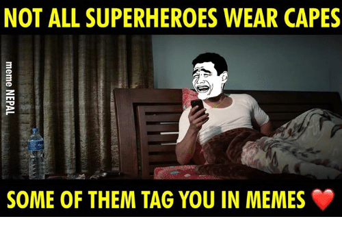 nepali: NOT ALL SUPERHEROES WEAR CAPES  SOME OF THEM TAG YOU IN MEMES