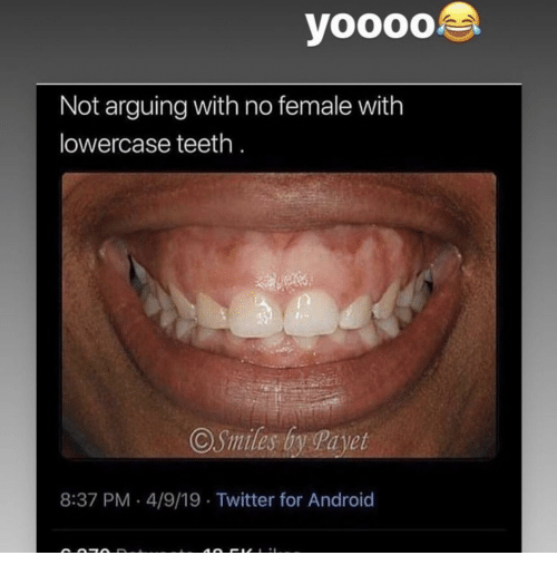 Android, Twitter, and Teeth: Not arguing with no female with  lowercase teeth  8:37 PM 4/9/19 Twitter for Android