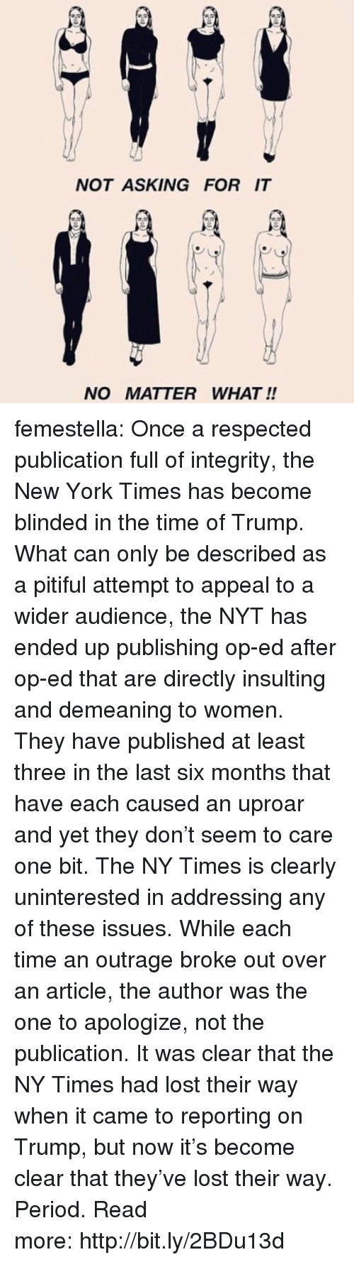 Pitiful: NOT ASKING FOR IT  NO MATTER WHAT !! femestella: Once a respected publication full of integrity, the New York Times has become blinded in the time of Trump. What can only be described as a pitiful attempt to appeal to a wider audience, the NYT has ended up publishing op-ed after op-ed that are directly insulting and demeaning to women. They have published at least three in the last six months that have each caused an uproar and yet they don't seem to care one bit. The NY Times is clearly uninterested in addressing any of these issues. While each time an outrage broke out over an article, the author was the one to apologize, not the publication. It was clear that the NY Times had lost their way when it came to reporting on Trump, but now it's become clear that they've lost their way. Period. Read more:http://bit.ly/2BDu13d