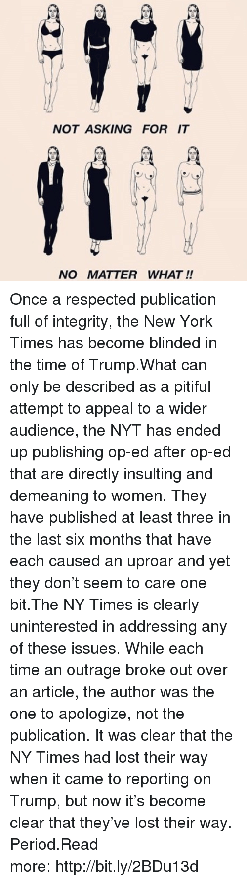 Pitiful: NOT ASKING FOR IT  NO MATTER WHAT !! Once a respected publication full of integrity, the New York Times has become blinded in the time of Trump.What can only be described as a pitiful attempt to appeal to a wider audience, the NYT has ended up publishing op-ed after op-ed that are directly insulting and demeaning to women. They have published at least three in the last six months that have each caused an uproar and yet they don't seem to care one bit.The NY Times is clearly uninterested in addressing any of these issues. While each time an outrage broke out over an article, the author was the one to apologize, not the publication. It was clear that the NY Times had lost their way when it came to reporting on Trump, but now it's become clear that they've lost their way. Period.Read more:http://bit.ly/2BDu13d
