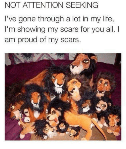 Attention Seeking: NOT ATTENTION SEEKING  I've gone through a lot in my life,  I'm showing my scars for you all.  am proud of my scars