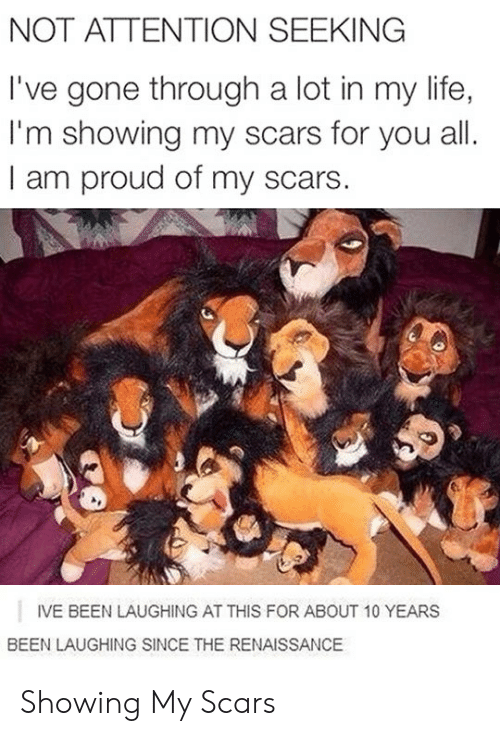 Attention Seeking: NOT ATTENTION SEEKING  I've gone through a lot in my life,  I'm showing my scars for you all  I am proud of my scars.  IVE BEEN LAUGHING AT THIS FOR ABOUT 10 YEARS  BEEN LAUGHING SINCE THE RENAISSANCE Showing My Scars