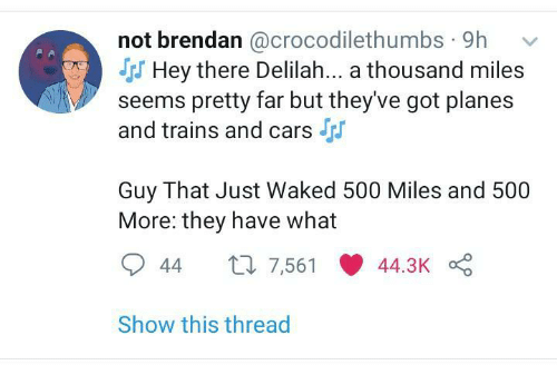 seems: not brendan @crocodilethumbs · 9h  S Hey there Delilah... a thousand miles  seems pretty far but they've got planes  and trains and cars  Guy That Just Waked 500 Miles and 500  More: they have what  27 7,561  44.3K  44  Show this thread