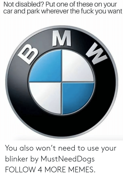 the fuck you want: Not disabled? Put one of these on your  car and park wherever the fuck you want  M  W You also won't need to use your blinker by MustNeedDogs FOLLOW 4 MORE MEMES.