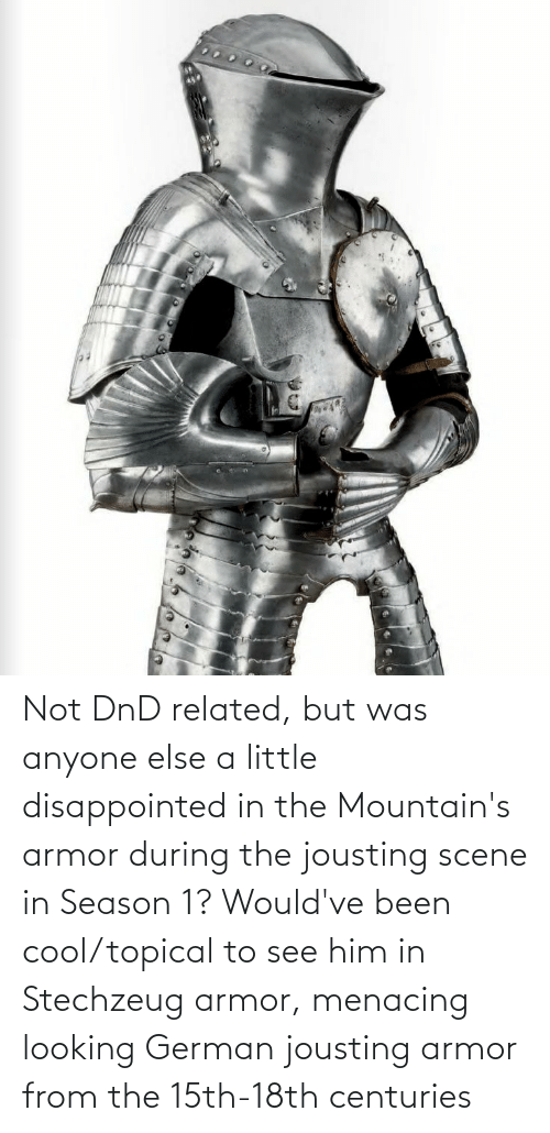 season 1: Not DnD related, but was anyone else a little disappointed in the Mountain's armor during the jousting scene in Season 1? Would've been cool/topical to see him in Stechzeug armor, menacing looking German jousting armor from the 15th-18th centuries