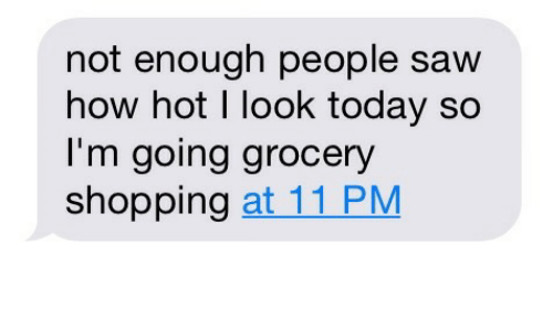 grocery shopping: not enough people saw  how hot I look today so  I'm going grocery  shopping at 11 PM
