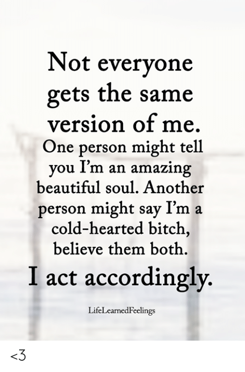 Beautiful, Bitch, and Memes: Not evervone  gets the same  version of me  One person might tell  you Im an amazing  beautiful soul. Another  person might say I'm a  cold-hearted bitch,  believe them both.  I act accordingly.  LifeLearnedFeelings <3