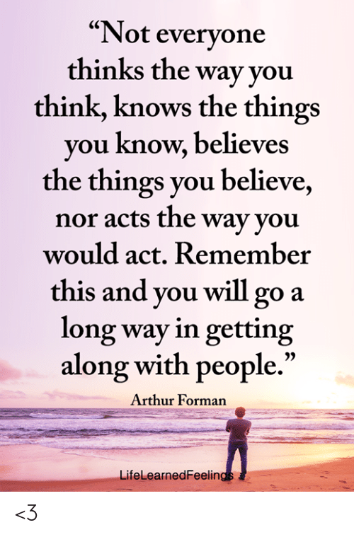 """Arthur, Memes, and 🤖: """"Not evervone  thinks the way you  think, knows the things  you know, believes  the things you believe,  nor acts the way youu  would act. Remember  this and you will go a  long way in getting  along with people.""""  Arthur Forman  LifeLearnedFeelin <3"""