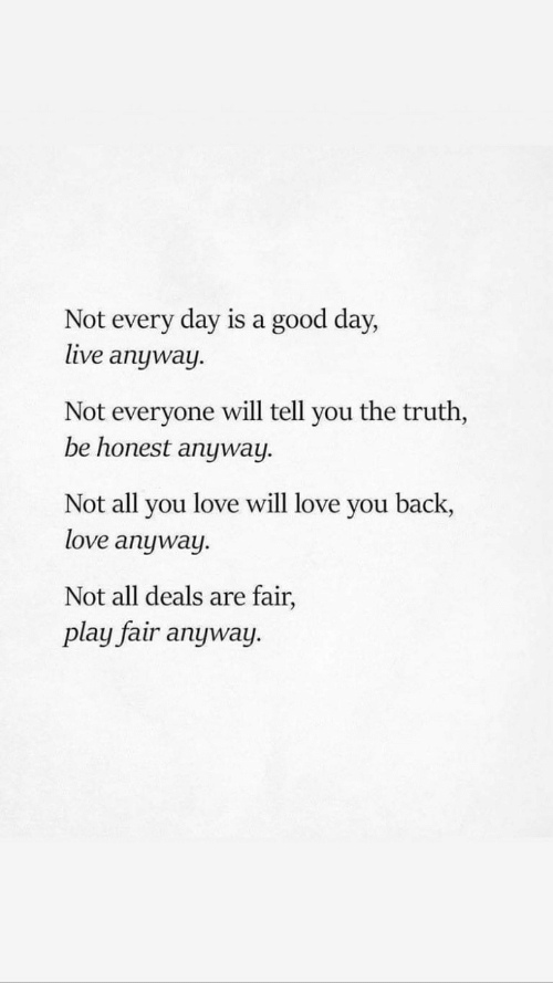 deals: Not every day is a good day,  live anyway  Not everyone will tell you the truth,  be honest anyway  Not all you love will love you back,  love anyway.  Not all deals are fair,  play fair anyway.