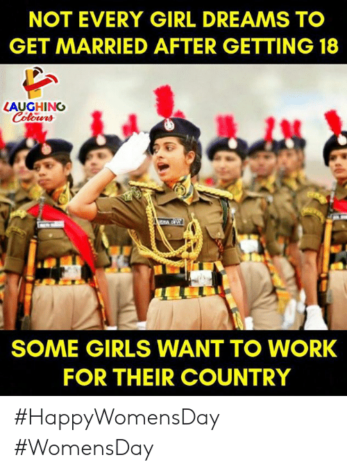 Girls, Work, and Girl: NOT EVERY GIRL DREAMS TO  GET MARRIED AFTER GETTING 18  LAUGHING  SOME GIRLS WANT TO WORK  FOR THEIR COUNTRY #HappyWomensDay #WomensDay