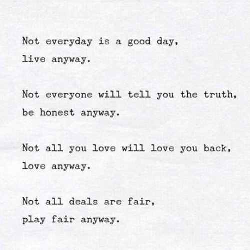 Love, Good, and Live: Not everyday is a good day,  live anyway.  Not everyone will tell you the truth,  be honest anyway.  Not all you love will love you back,  love anyway.  Not all deals are fair,  play fair anyway.