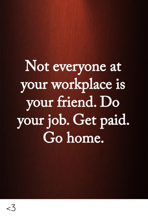 Memes, Home, and 🤖: Not everyone at  your workplace is  your friend. Do  your job. Get paid.  Go home. <3