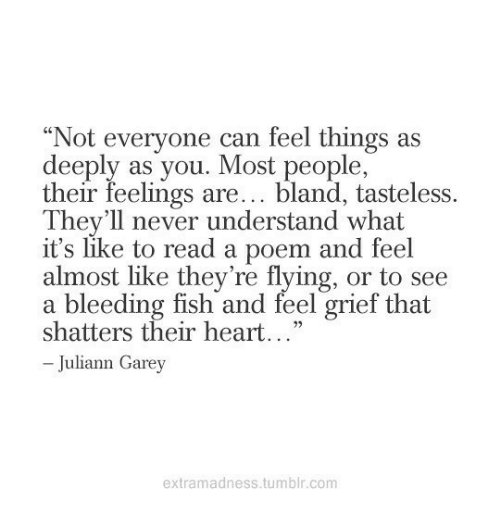 """Tumblr, Fish, and Heart: Not everyone can feel things as  deeply as you. Most people,  their feelings are... bland, tasteless.  C0  They'll never understand what  it's like to read a poem and feel  almost like they're flying, or to see  a bleeding fish and feel grief that  shatters their heart...""""  - Juliann Garey  extramadness.tumblr.com"""