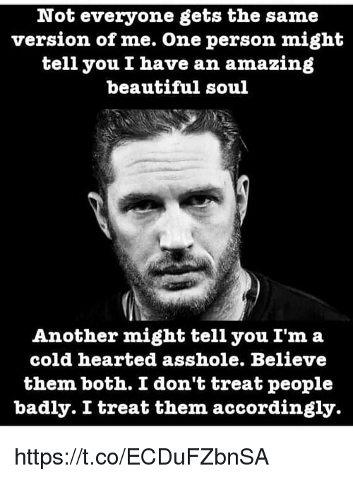 Beautiful, Memes, and Amazing: Not everyone gets the same  version of me. One person might  tell you I have an amazing  beautiful soul  Another might tell you I'm a  cold hearted asshole. Believe  them both. I don't treat people  badly. I treat them accordingly https://t.co/ECDuFZbnSA