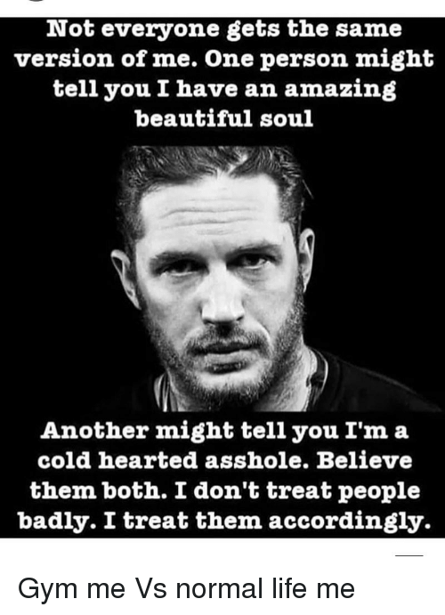 accordingly: Not everyone gets the same  version of me. One person might  tell you I have an amazing  beautiful soul  Another might tell you I'm a  cold hearted asshole. Believe  them both. I don't treat people  badly. I treat them accordingly. Gym me Vs normal life me