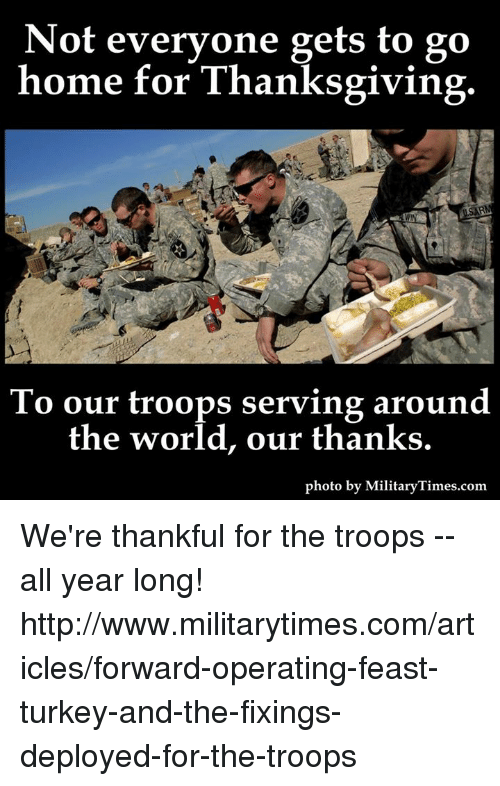the troop: Not everyone gets to go  home for Thanksgiving  To our troops serving around  the world, our thanks.  photo by MilitaryTimes.com We're thankful for the troops -- all year long!  http://www.militarytimes.com/articles/forward-operating-feast-turkey-and-the-fixings-deployed-for-the-troops