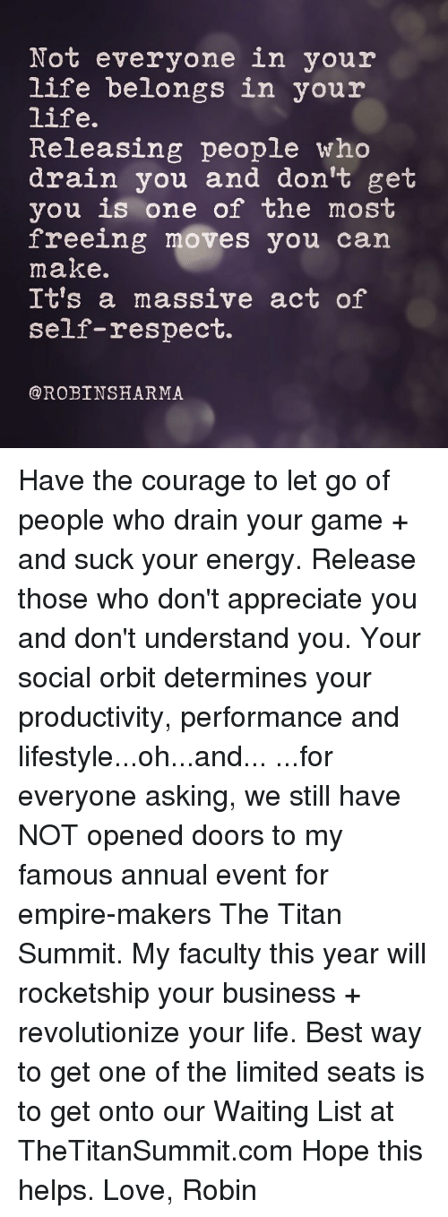annuale: Not everyone in your  life belongs in your  life.  Releasing people who  drain you and don't get  you is one of the most  freeing moves you can  make.  It's a massive act of  self-respect.  @ROBINSHARMA Have the courage to let go of people who drain your game + and suck your energy. Release those who don't appreciate you and don't understand you. Your social orbit determines your productivity, performance and lifestyle...oh...and... ...for everyone asking, we still have NOT opened doors to my famous annual event for empire-makers The Titan Summit. My faculty this year will rocketship your business + revolutionize your life. Best way to get one of the limited seats is to get onto our Waiting List at TheTitanSummit.com Hope this helps. Love, Robin