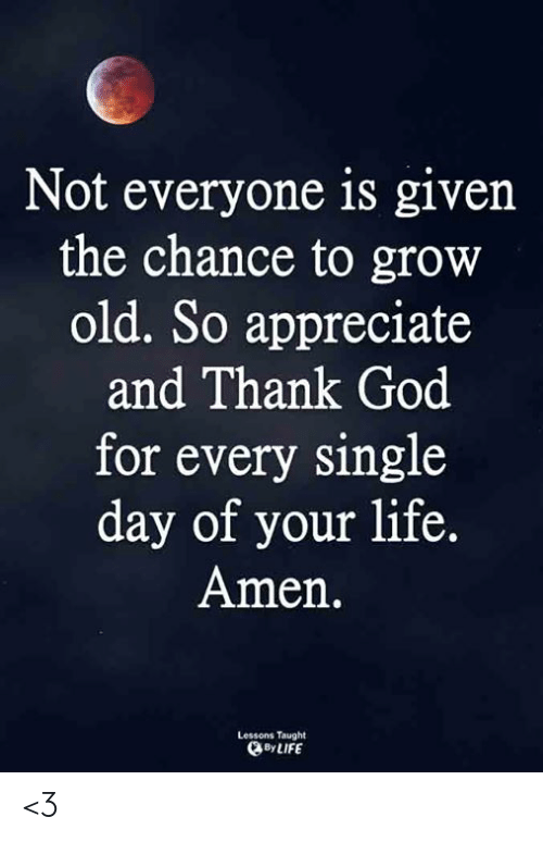 chance: Not everyone is given  the chance to grow  old. So appreciate  and Thank God  for every single  day of your life.  Amen.  Lessons Taught  By LIFE <3