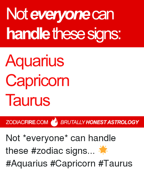 zodiac signs: Not everyonecan  handle these signs  Aquarius  Capricorn  Taurus  ZODIACFIRE.COMBRUTALLY HONEST ASTROLOGY Not *everyone* can handle these #zodiac signs... 🌟  #Aquarius #Capricorn #Taurus