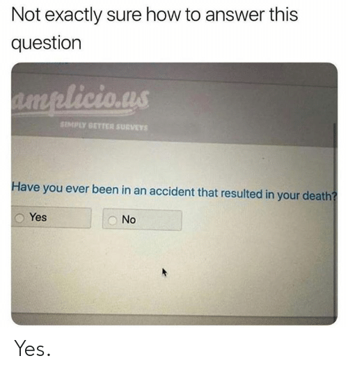Dank, Death, and How To: Not exactly sure how to answer this  question  licio.us  SIMPLY BETTER SU#VEYS  Have you ever been in an accident that resulted in your death  Yes  No Yes.