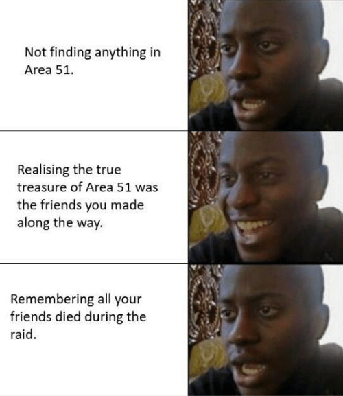 Friends, True, and All Your Friends: Not finding anything in  Area 51.  Realising the true  treasure of Area 51 was  the friends you made  along the way.  Remembering all your  friends died during the  raid