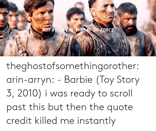 Barbie: NOT FROM THE THREAT OF FORCE theghostofsomethingorother:  arin-arryn:  - Barbie (Toy Story 3, 2010)  i was ready to scroll past this but then the quote credit killed me instantly