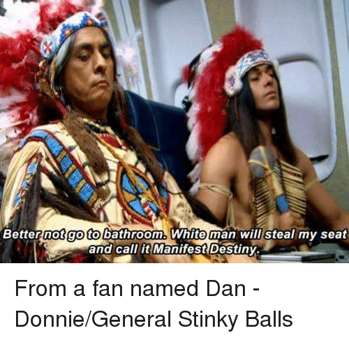 Manifest Destiny: not go to bathroom. White man will steal my seat  Better and call it Manifest Destiny. From a fan named Dan - Donnie/General Stinky Balls