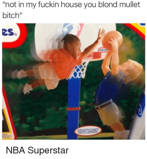 "Bitch, Nba, and House: ""not in my fuckin house you blond mullet  bitch""  es NBA Superstar"