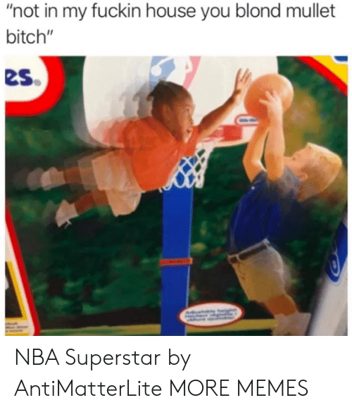"Bitch, Dank, and Memes: ""not in my fuckin house you blond mullet  bitch""  es NBA Superstar by AntiMatterLite MORE MEMES"