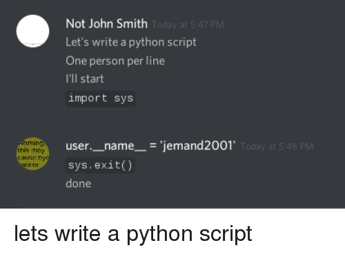 ming: Not John Smith  Let's write a python script  One person per line  I'll start  import sys  Today at 5:47 PM  user._name__- 'jemand2001  sys.exit)  done  ming  this ney  aune y  y at 5:48 PM  ner lets write a python script
