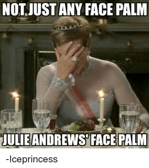 face palm: NOT JUST ANY FACE PALM  JULIE ANDREWS FACE PALM -Iceprincess