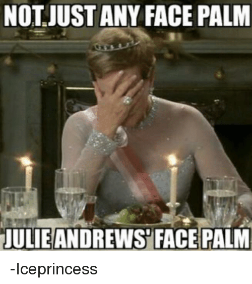 face palm: NOT JUST ANY FACE PALM  JULIEANDREWS FACEPALM -Iceprincess