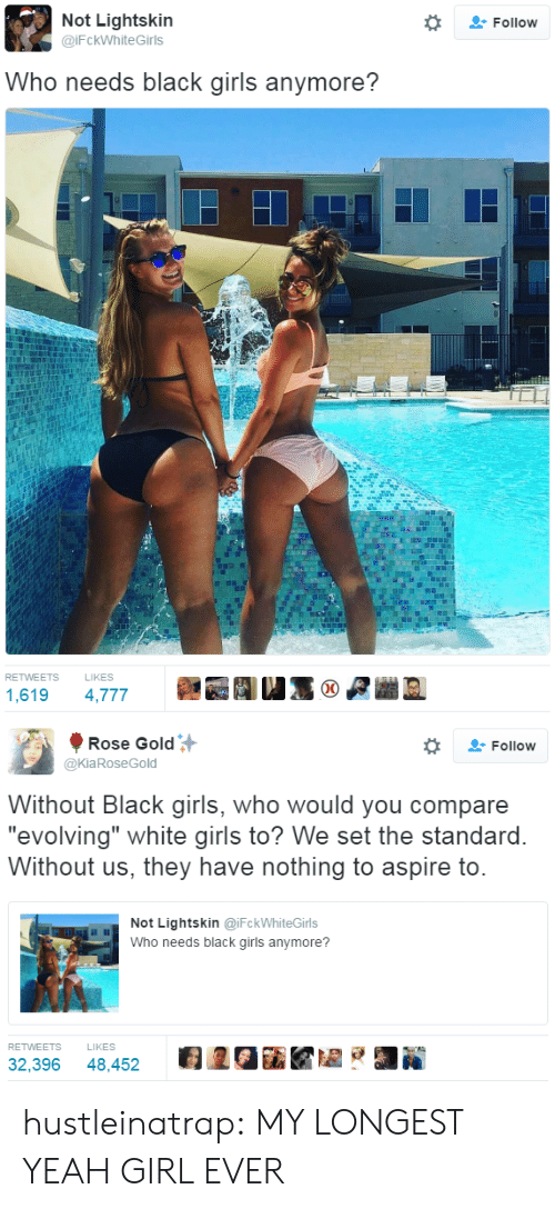 "Girls, Tumblr, and Yeah: Not Lightskin  @iFckWhiteGirls  Follow  Who needs black girls anymore?  RETWEETS  LIKES  1,619 4,777   Rose Gold  @KiaRoseGold  Follow  Without Black girls, who would you compare  ""evolving"" white airls to? We set the standard  Without us, they have nothing to aspire to  Not Lightskin @iFckWhiteGirls  Who needs black girls anymore?  RETWEETS  LIKES  32,396 48,452 2GiKZ hustleinatrap: MY LONGEST YEAH GIRL EVER"