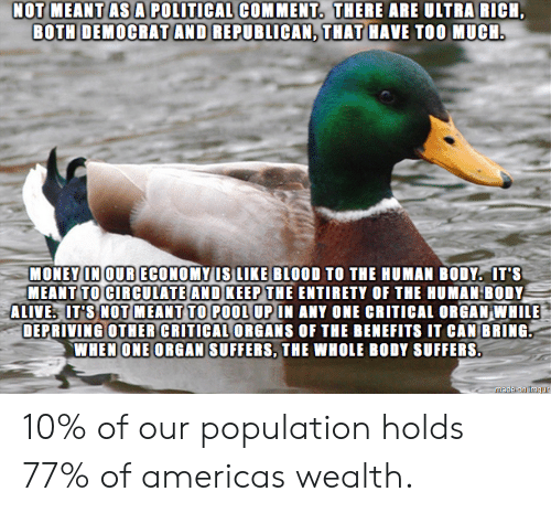 Benefits: NOT MEANT AS A POLITICAL COMMENT. THERE ARE ULTRA RICH  BOTH DEMOCRAT AND REPUBLICAN, THAT HAVE TOO MUCH.  MONEY IN OUR ECONOMY US LIKE BLOOD TO THE HUMAN BODY. IT'S  MEANT TO CIRCULATE AND KEEP THE ENTIRETY OF THE HUMAN BODY  ALIVE IT'S NOT MEANT TO POOL UP IN ANY ONE CRITICAL ORGAN WHILE  DEPRIVING OTHER CRITICAL ORGANS OF THE BENEFITS IT CAN BRING  WHEN ONE ORGAN SUFFERS, THE WHOLE BODY SUFFERS.  Madeion imqur 10% of our population holds 77% of americas wealth.