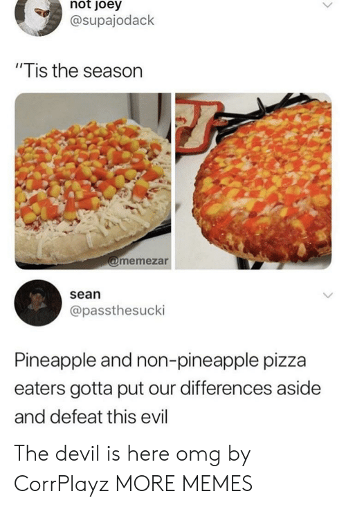 """Dank, Memes, and Omg: not  oey  @supajodack  """"Tis the season  memezar  sean  @passthesucki  Pineapple and non-pineapple pizza  eaters gotta put our differences aside  and defeat this evil The devil is here omg by CorrPlayz MORE MEMES"""