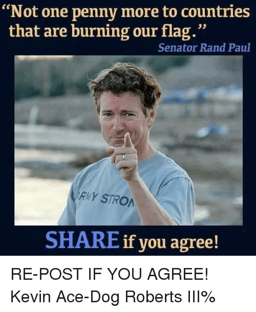 """Flagging: """"Not one penny more to countries  that are burning our flag.""""  Senator Rand Paul  RMY STRO  SHARE if you agree! RE-POST IF YOU AGREE! Kevin Ace-Dog Roberts III%"""