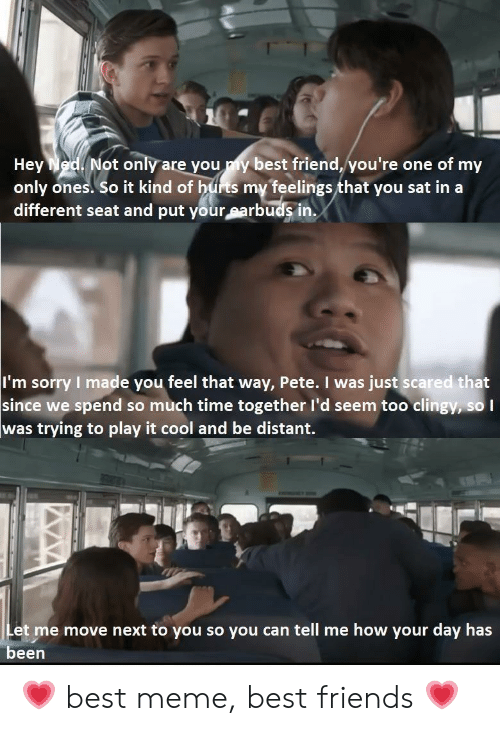 Best Friend, Friends, and Meme: Not only are you my best friend, you're one of my  Hey  only ones. So it kind of hurts my feelings that you sat in a  different seat and put your earbuds in.  I'm sorry I made you feel that way, Pete. I was just scared that  since we spend so much time together l'd seem too clingy, so I  was trying to play it cool and be distant.  Let me move next to you so you can tell me how your day has  been 💗 best meme, best friends 💗