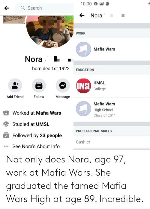 nora: Not only does Nora, age 97, work at Mafia Wars. She graduated the famed Mafia Wars High at age 89. Incredible.