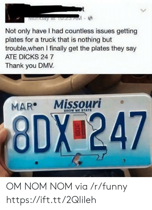 Dicks, Dmv, and Funny: Not only have I had countless issues getting  plates for a truck that is nothing but  trouble,when I finally get the plates they say  ATE DICKS 24 7  Thank you DMV  MAR Missouri  HOW ME STATE  8DX 247 OM NOM NOM via /r/funny https://ift.tt/2QIiIeh