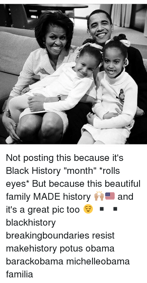"""Rolling Eye: Not posting this because it's Black History """"month"""" *rolls eyes* But because this beautiful family MADE history 🙌🏽🇺🇸 and it's a great pic too 😌 ▪️ ▪️ blackhistory breakingboundaries resist makehistory potus obama barackobama michelleobama familia"""