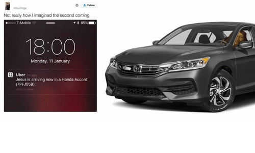 accordance: Not really how limagined the second coming  .oooo T-Mobile  T 85%  18:00  Monday, 11 January  U Uber  Jesus is arriving now in a Honda Accord