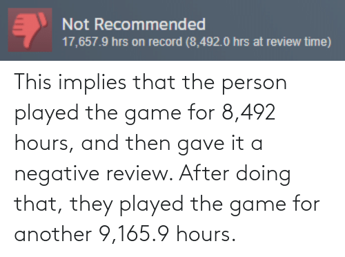 Negative: Not Recommended  17,657.9 hrs on record (8,492.0 hrs at review time) This implies that the person played the game for 8,492 hours, and then gave it a negative review. After doing that, they played the game for another 9,165.9 hours.
