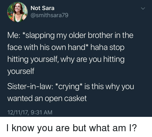 What Am I: Not Sara  @smithsara79  Me: *slapping my older brother in the  face with his own hand* haha stop  hitting yourself, why are you hitting  yourself  Sister-in-law: *crying* is this why you  wanted an open casket  12/11/17, 9:31 AM I know you are but what am I?
