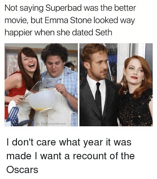 Oscars, Superbad, and Emma Stone: Not saying Superbad was the better  movie, but Emma Stone looked way  happier when she dated Seth  IG: TheFunnylntrovert I don't care what year it was made I want a recount of the Oscars