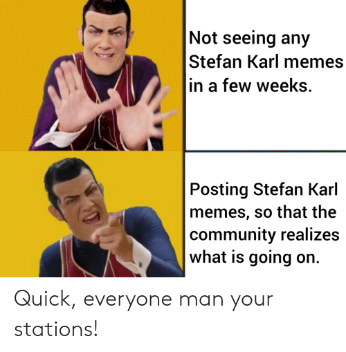 what is going on: Not seeing any  Stefan Karl memes  in a few weeks.  Posting Stefan Karl  memes, so that the  community realizes  what is going on. Quick, everyone man your stations!