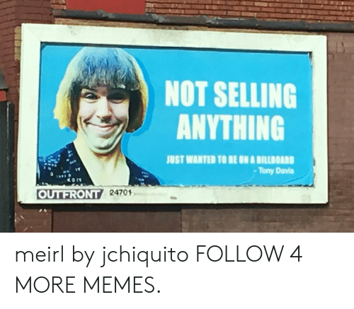 Anything Just: NOT SELLING  ANYTHING  JUST WANTED TO BE ON A BILLBOARD  Tony Davis  OUTFRONT 24701 meirl by jchiquito FOLLOW 4 MORE MEMES.